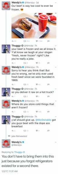 """Beef, Beef, and Dope: Wendy's  @Wendys 3d  Our beef is way too cool to ever be  frozen.  Fresh beef available in t  contiguous U.S., Alaska and Can  1,194  4h 62  Thuggy-D  @NHride 7h  your beef is frozen and we all know it  Y'all know we laugh at your slogan  """"fresh, never frozen"""" right? Like  you're really a joke  15   Wendy's  @Wendys  Sorry to hear you think that! But  you're wrong, we've only ever used  fresh beef since we were founded in  1969  15  Thuggy-D  @NHride 7h  so you deliver it raw on a hot truck?  Wendy's  @Wendys  7h  Where do you store cold things that  aren't frozen?  106   Thuggy-D  (a NHride 7h  y'all should give up  McDonalds  got  you guys beat with the dope ass  breakfast  12  ta jake Retweeted  Wendy's  @Wendys  Replying to Thuggy-D  You don't have to bring them into this  just because you forgot refrigerators  existed for a second there  1/2/17, 11:31 AM 2017 is off to quite a start."""