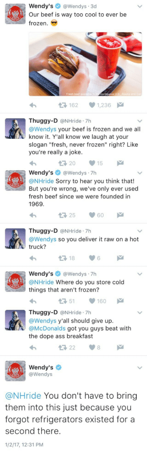 """Ass, Beef, and Dope: Wendy's@Wendys 3d  Our beef is way too cool to ever be  frozen.  Fresh beef available  con  uous  U.S. Alaska  1621,236  Thuggy-D @NHride 7h  @Wendys your beef is frozen and we all  know it. Y'all know we laugh at your  slogan """"fresh, never frozen"""" right? Like  you're really a joke.  20 15   Wendy's@Wendys - 7h  @NHride Sorry to hear you think that!  But you're wrong, we've only ever used  fresh beef since we were founded in  1969.  Thuggy-D @NHride 7h  @Wendys so you deliver it raw on a hot  truck?  13 186  Wendy's@Wendys 7h  @NHride where do you store cold  things that aren't frozen?  151160   Thuggy-D @NHride 7h  @Wendys y'all should give up.  @McDonalds got you guys beat with  the dope ass breakfast  13 228  Wendy's  @Wendys  @NHride You don't have to bring  them into this just because you  forgot refrigerators existed for a  second there.  1/2/17, 12:31 PM devon-aoki:  ithotyouknew2:  pedagogyofthedoperessed:  SCALP THAT HATER MS. WENDY 👏🏽👏🏽  Wendy did not come here to play with you hoes! She is serving fresh beef for dinner!  """"Sorry to hear you think that!"""" LMAOWendy's is literally a scorpio"""