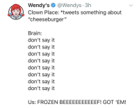 "Wendy's@Wendys 3h  Clown Place: *tweets something about  ""cheeseburger""  Brain:  don't say it  don't say it  don't say it  don't say it  don't say it  don't say it  don't say it  don't say it  Us: FROZEN BEEEEEEEEEEEF! GOT 'EM!"