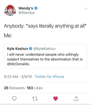 Chill, Iphone, and McDonalds: Wendy's  @Wendys  Anybody: *says literally anything at all*  Me:  Kyle Kashuv @KyleKashuv  I will never understand people who willingly  subject themselves to the abomination that is  @McDonalds.  9:23 AM.3/9/19 Twitter for iPhone  26 Retweets 183 Likes Wendy's still has no chill