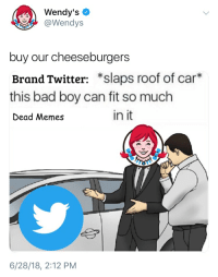 "Wendy's  @Wendys  buy our cheeseburgers  Brand Twitter: ""slaps roof of car*  this bad boy can fit so much  Dead Memes  in it  6/28/18, 2:12 PM"