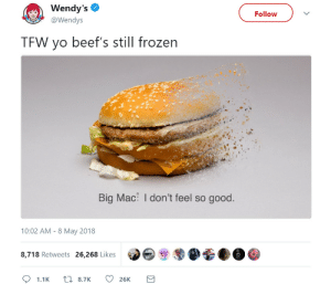 Frozen, Tfw, and Wendys: Wendy's  @Wendys  Follow  TFW yo beef's still frozen  Big Mac: I don't feel so good  10:02 AM-8 May 2018  8,718 Retweets 26,268 Likes Wendys PR team needs a raise I think.