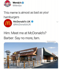 Bad, Barber, and Fam: Wendy's  @Wendys  This meme is almost as bad as your  hamburgers  McDonald's UK  @McDonaldsUK  Him: Meet me at McDonald's?  Barber: Say no more, fam.  @tank.sinatra Sick burn @wendys