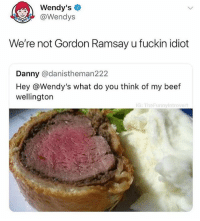 Beef, Friends, and Gordon Ramsay: Wendy's  @Wendys  We're not Gordon Ramsay u fuckin idiot  Danny @danistheman222  Hey @Wendy's what do you think of my beef  wellington  G: TheFunnyIntrover Tag ur friends that are as savage as Wendy's