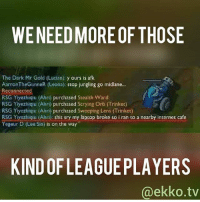 Internet, Lazy, and Memes: WENEED MORE OF THOSE  The Dark Mr Gold (Lucian) y ours is afk  AarronTheGunneR (Leona): stop jungling go midlane...  Reconnected  RSG Yiyezhiqu (Ahri purchased Stealth Ward  RSG Yiyezhiqu (Ahri) purchased Scrying orb (Trinket)  RSG Yiyezhiqiu (Ahri) purchased Sweoping Lens (Trinket)  RSG Yiyezhigiu (Ahrik: shit sny my laptop broke so i ran to a nearby internet cafe  Yegeur D (Lee Sin) is on the way  KINDOF LEAGUE PLAYERS  @ekko. tv Something I would do.. if I wasn't lazy leagueoflegends