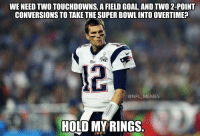 Tom Brady last night...: WENEED TWOTOUCHDOWNS, A FIELD GOAL, AND TWO 2-POINT  CONVERSIONS TO TAKE THE SUPERBOWLINTOOVERTIMEP  LAX  @NFL MEMES  HOLD MY RINGS Tom Brady last night...