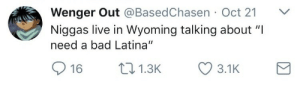 "Bad, Live, and Back: Wenger Out @BasedChasen Oct 21 V  Niggas live in Wyoming talking about ""I  need a bad Latina""  16 1.3 3.1K Boy, if you don't get back to harvesting your crops.."
