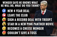 What do you reckon folks?: WENGER SAYS HE KNOWS WHAT  HE WILL DO, WHAT DO YOU THINK?  NEW 4 YEAR DEAL  LEAVE THE CLUB  e SIGN A RECORD DEAL WITH TROOPZ  STAR IN A NEW PINK PANTHER MOVIE  BECOMES A CHEESE MONGER  COULDN'T GIVE A TOSS What do you reckon folks?