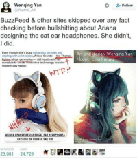 Ariana Grande, Buzzfeed, and Dick: Wenqing Yan  @Yuumei Art  ' Follow  BuzzFeed & other sites skipped over any fact  checking before bullshitting about Ariana  designing the cat ear headphones. She didn't,  I did  Even though she's busy riding dick bicycles and  dealing with wrist iclcles, Ariana Grandethe Thomas  Edison of our generation- still has time in her  schedule to create tnnovative technology to solve  modern-day needs:  Art and design: Wenqing Yan  Model: Ema Furuya  stol astmne l  ARIANA GRANDE DESIGNED CAT EAR HEADPHONES  BECAUSE OF COURSE SHE DID  RETWEETS LIKES  團び駟國沢& G2審環  23,081 24,729