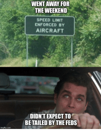 speed limit enforced by aircraft: WENT AWAY FOR  THE WEEKEND  SPEED LIMIT  ENFORCED BY  AIRCRAFT  DIDN'T EXPECT TO  BETAILED BY THE FEDS  imgflip.com