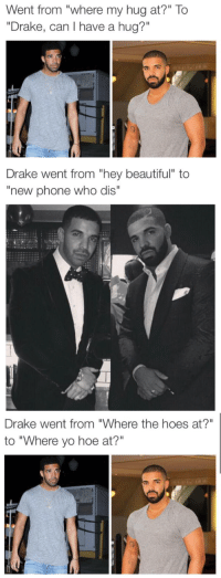 """Beautiful, Drake, and Hoe: Went from """"where my hug at?"""" To  """"Drake, can I have a hug?""""   Drake went from """"hey beautiful"""" to  """"new phone who dis""""   Drake went from """"Where the hoes at?""""  to """"Where yo hoe at?"""""""