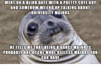 Cute, Date, and Dance: WENT ON A BLIND DATE WITH A PRETTY CUTE GUY  AND SOMEHOW WE END UP  TALKING ABOUT  UNIVERSITY MAIORS  HE TELLS METHAT BEING A DANCE MAIOR IS  PROBABLY ONEOFTHE MOREUSELESS MAJORS YOU  CAN HAVE Then he asked what I majored in