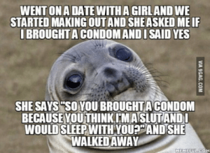 "Condom, Home, and Yes: WENT ONA DATEWITHA GIRLAND WE  STARTED MAKING OUT AND SHE ASKED MEIF  IBROUGHT A CONDOM ANDI SAID YES  SHE SAYS""SO YOU BROUGHT A CONDOM  BECAUSEYOUTHINKCMASLUTANDl  WOULD SLEEPWITH YOU? ANDSHE  WALKEDAWAY I took the long way home to try and figure out what just happened"