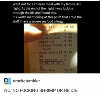 """I'm focused more on the """"Chick C'nut"""" and """"Crispy Chill"""".: Went out for a chinese meal with my family last  night. At the end of the night I was looking  through the bill and found this.  It's worth mentioning at this point that l told the  staff I have a severe seafood allergy.  k 1/2 19.50  ek Thai 7.50  hick nut 7.90  Chick SS  crispy chill  8.50  Beef  2 Rice special  9.40  Mo  NO FUCKING  S  HRIMP OR HE D  2 Choc Pan  10.00  arocketumbler  NO. NO FUCKING SHRIMP OR HE DIE. I'm focused more on the """"Chick C'nut"""" and """"Crispy Chill""""."""