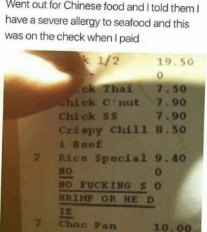 If he die you die ok?!: Went out for Chinese food and I told them I  have a severe allergy to seafood and this  was on the check when I paid  k 1/2  19.50  ck Thai  Chi ck C'nut 7.90  Chi ck ss 7.90  Crispy Chil1 8.50  i Beef  2 Rice Special 9.40  7.50  HO  0  HO FUCKING SO  HRIMP OR HE D  IE  2  Choc Pan  10.00 If he die you die ok?!