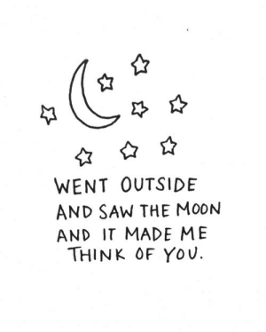 think of you: WENT OUTSIDE  AND SAW THE MOON  AND IT MADE ME  THINK OF YOU.