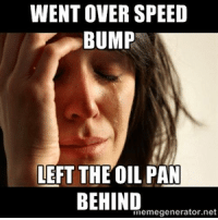 WENT OVER SPEED  BUMP  LEFT THE OIL PAN  BEHIND  nemegenerator, net Friends still think my car needs more low. Thanks Jimmy Patterson. Car memes http://shop.carthrottle.com/