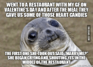 """Who the f**k puts """"Marry Me?"""" on an innocent Candy without a request? It's just to confuse! Well, now she won't talk to me…: WENT TO A RESTAURANT WITH MY GF ON  VALENTINE'S DAY AND AFTER THE MEAL THEY  GAVE US SOME OF THOSE HEART CANDIES  THE FIRST ONE SHE TOOK OUT SAID """"MARRY ME?""""  SHE BEGAN CRYINGAND SHOUTING YESIN THE  MIDDLE OF THE RESTAURANT  MEMEFUL COM  VIA 9GAG.COM Who the f**k puts """"Marry Me?"""" on an innocent Candy without a request? It's just to confuse! Well, now she won't talk to me…"""