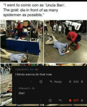 """I want too by -WZ MORE MEMES: """" went to comic con as Uncle Ben  The goal: die in front of as many  spidermen as possible.""""  nick34223 15 4h  I kinda wanna do that now  Reply 832  Aflessetti 3h  Die?  577 I want too by -WZ MORE MEMES"""