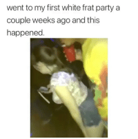 Memes, Omg, and Party: went to my first white frat party a  couple weeks ago and this  happened OMG