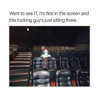 Fucking, Girl Memes, and Hell: Went to see IT, I'm first in the screen and  this fucking guy's just sitting there  AStor Seating Hell nah, you gotta throw the whole theater away