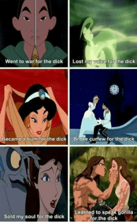 <p>Mulan went to war to save her father from having to do it, Jasmine ran off to see what it was like to live without the restrictions of palace life and had no idea she was going to meet Aladdin, and Cinderella just wanted to go to the ball. You are 50% inaccurate.</p>: went to war for the dick  Lost  a forthe dick  Became a bum for the dickBroke curfew for the dick  Learned to speak gorilla  for the dick  Sold my soul for the dick <p>Mulan went to war to save her father from having to do it, Jasmine ran off to see what it was like to live without the restrictions of palace life and had no idea she was going to meet Aladdin, and Cinderella just wanted to go to the ball. You are 50% inaccurate.</p>