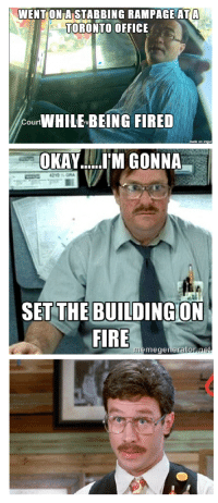 Office Space IRL!!!: WENTONIA STABBING RAMPAGE AT A  TORONTO OFFICE  Court  BEING FIRED  OKAY......I'M GONNA  SET THE BUILDING ON  FIRE  memegeneratornet Office Space IRL!!!