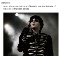 black parade: wentzest:  when u have ur music on shuffle and u hear the first note of  welcome to the black parade