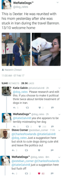 """To Cute: WeRateDogsT  @dog-rates  This is Dexter. He was reunited with  his mom yesterday after she was  stuck in Iran during the travel Bannon.  13/10 welcome home  Nazanin Zinouri  11:00 AM. 07 Feb 17  9,640 RETWEETS 28.5K LIKES   Katie Galvin @KatieGalvin8 2h  @dog_rates Please research and edit  this. If you choose to make it political  think twice about terrible treatment of  dogs in Iran.  WeRateDogs"""" @dog.rates 2h  @KatieGalvin8 yea she appears to be  terribly mistreating her dog  13 3  298   Steve Corner @esteban_corner 11m  @CharlesRowlands @KatieGalvin8  @dog_rates Just a suggestion here  but stick to cute dogs doing cute shit  and leave the politics out  WeRateDogsM @dog_rates 8m  @esteban_corner @CharlesRowlands  @KatieGalvin8 just a suggestion here  but fuck off  9  13 2  80"""