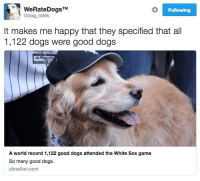 A little wholesome content to start your day: WeRateDogsTM  @dog rates  Following  It makes me happy that they specified that all  1,122 dogs were good dogs  A world record 1,122 good dogs attended the White Sox game  So many good dogs  sbnation.com A little wholesome content to start your day