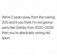 Memes, Party, and Old: We're 2 years away from the roaring  20's and if you think I'm not gonna  party like Gatsby from 2020-2029  then you're absolutely wrong old  sport. Can't wait for the 20s