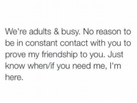 Friends, Constant Contact, and Friendship: We're adults & busy. No reason to  be in constant contact with you to  prove my friendship to you. Just  know when/if you need me, I'nm  here. To all my friends that think i've cut them off https://t.co/SjBTRNxDWL