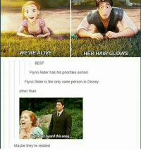 Alive, Disney, and Memes: WERE ALIVE  HER HAIR GLOWS  BEST  Flynn Rider has his priorities sorted  Flynn Rider is the only sane person in Disney  other than  never heard this song  Maybe they're related • • • • meme textpost funny follow comment like fav cute love me like4like followforfollow hilarious datboi pepe dank dankmeme donaldtrump followme photooftheday happy memeing yay lol instadaily f4f l4f memes likes like4like