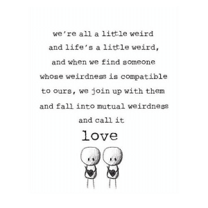 https://iglovequotes.net/: we're all a ittle weird  and life's a little weird,  and when we find someone  whose weirdness is compatible  to ours, we join up with them  and fall into mutual weirdness  and call it  love https://iglovequotes.net/