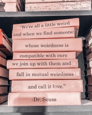 "mutual: ""We're all a little weird  and when we find someone  whose weirdness is  compatible with ours  we join up with them and  fall in mutual weirdness  and call it love.""  -Dr. Seuss"