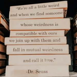 "mutual: ""We're all a little weird  and when we find someone  whose weirdness is  compatible with ours  we join up with them and  fall in mutual weirdness  and call it love.""  -Dr.Seuss"