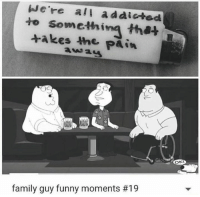 Family, Family Guy, and Funny: We're all addicted  to takes the  that  Pain  OKI  family guy funny moments
