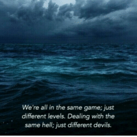 Game, Hell, and All: We're all in the same game; just  different levels. Dealing with the  same hell; just different devils.