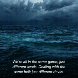 Devils: We're all in the same game; just  different levels. Dealing with thee  same hell; just different devils.
