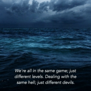 Levels: We're all in the same game; just  different levels. Dealing with the  same hell; just different devils