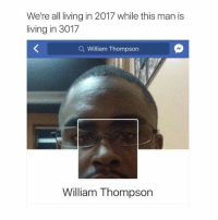 LOL: We're all living in 2017 while this man is  living in 3017  Q William Thompsorn  William Thompson LOL