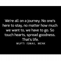 Tag • Share • Like We're all on a journey. No one's here to stay, no matter how much we want to, we have to go. So touch hearts, spread goodness. That's life. muftimenk muftimenkfanpage muftimenkreminders Follow: @muftimenkofficial: We're all on a journey. No one's  here to stay, no matter how much  we want to, we have to go. So  touch hearts, spread goodness.  That's life.  MUFTI ISMAIL MENK Tag • Share • Like We're all on a journey. No one's here to stay, no matter how much we want to, we have to go. So touch hearts, spread goodness. That's life. muftimenk muftimenkfanpage muftimenkreminders Follow: @muftimenkofficial