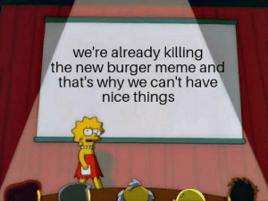 P L E A S E S T O P: we're already killing  the new burger meme and  that's why we can't have  nice things P L E A S E S T O P