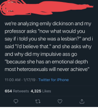 "Ass, Iphone, and Tumblr: we're analyzing emily dickinson and my  professor asks ""now what would you  say if i told you she was a lesbian?"" andi  said ""'d believe that."" and she asks why  and why did my impulsive ass go  ""because she has an emotional depth  most heterosexuals will never achieve""  11:00 AM 1/17/19 Twitter for iPhone  654 Retweets 4,325 Likes"