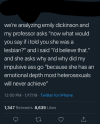 "Ass, Iphone, and Twitter: we're analyzing emily dickinson and  my professor asks ""now what would  you say if i told you she was a  lesbian?"" and i said ""i'd believe that.""  and she asks why and why did my  impulsive ass go ""because she has an  emotional depth most heterosexuals  will never achieve""  12:00 PM 1/17/19 Twitter for iPhone  1,347 Retweets 8,639 Likes"