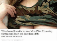 Memes, World, and Waiting...: We're basically on the brink of World War III, so stop  playing hard to get and Snap him a titty  WHAT ARE YOU WAITING FOR  THETA R COM DE AMANDA ROSS idk