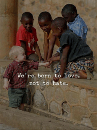Love, Born, and Hate: We're born to love,  not to hate.