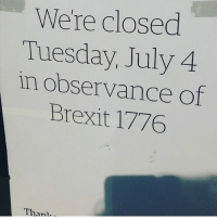 America, Memes, and Brexit: We're closed  Tuesday, July 4  in observance of  Brexit 1776  Than  anl merica america usa independenceday brexit