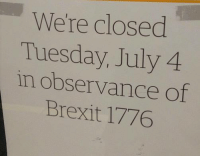 Memes, Brexit, and 🤖: We're closed  Tuesday, July 4  in observance Of  Brexit 1776 'Murica!