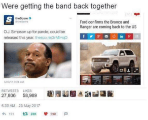 Ford, Band, and Back: Were getting the band back together  theScore  theScore  Ford confims the Bronco and  Ranger are coming back to the US  O.J. Simpson up for parole, could be  released this year. thescore/2rMIHOD  비스  523/17, 9:24 AM  RETWEETS LIKES  27,806 58,989  6:35 AM-23 May 2017  わ191 t3 28K  59K Dont call it a comeback